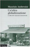 Un'altra globalizzazione. La sfida delle migrazioni transnazionali - Ambrosini Maurizio