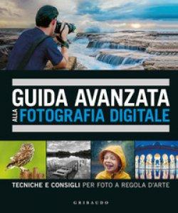 Copertina di 'Guida avanzata alla fotografia digitale. Tecniche e consigli per foto a regola d'arte'