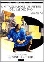 Una giornata con... Un tagliatore di pietre del Medioevo in compagnia di Régine Pernoud - Pernoud Régine, Bacchin Giorgio