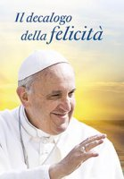 Il decalogo della felicità - Papa Francesco (Jorge MarioBergoglio)