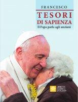 Tesori di Sapienza. Il Papa parla agli anziani. - Francesco (Jorge Mario Bergoglio)