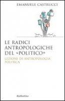 Le radici antropologiche del «politico» - Emanuele Castrucci