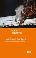 Una nuova frontiera. Sentieri per una Chiesa in uscita - Matteo Truffelli