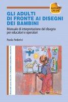 Gli adulti di fronte ai disegni dei bambini. Manuale di interpretazione del disegno per educatori e operatori - Paola Federici