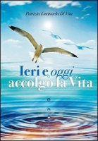 Ieri e oggi accolgo la vita - Di Vita Patrizia Emanuela