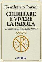 Celebrare e vivere la Parola. Commento al lezionario festivo. Anno C - Ravasi Gianfranco