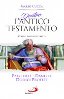 Dentro l'Antico Testamento: Ezechiele, Daniele, Dodici profeti - Mario Cucca