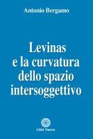 Levinas e la curvatura dello spazio intersoggettivo - Antonio Bergamo
