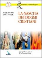 La nascita dei dogmi cristiani. La magnifica avventura del pensiero cristiano - Meunier Bernard