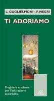 Ti adoriamo. Preghiere e schemi per l'adorazione eucaristica - L. GUGLIELMONI - F. NEGRI