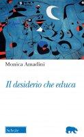 Il desiderio che educa - Monica Amadini
