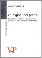 Regioni dei partiti. Competizione elettorale e decentramento regionale in Italia, Francia e Gran Bretagna (Le) - Martino Mazzoleni