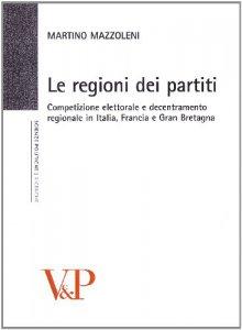 Copertina di 'Regioni dei partiti. Competizione elettorale e decentramento regionale in Italia, Francia e Gran Bretagna (Le)'
