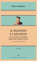 Silenzio e l'ascolto. Conversazioni con Panikkar, Jodorowsky, Mandel e Rocchi (Il) - Franco Battiato