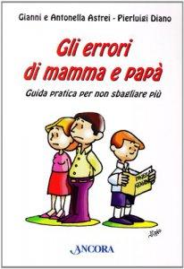 Copertina di 'Gli errori di mamma e papà. Guida pratica per non sbagliare più'