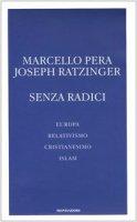 Senza radici. Europa, relativismo, cristianesimo, Islam - Pera Marcello, Benedetto XVI (Joseph Ratzinger)