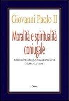 Moralit� e spiritualit� coniugale. Riflessioni sull'enciclica Humanae Vitae - Giovanni Paolo II, Paolo VI