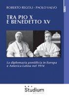 Tra Pio X e Benedetto XV . La diplomazia pontificia in Europa e America Latina nel 1914 - Regoli Roberto, Valvo Paolo