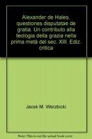 Alexander de Hales, questiones disputatae de gratia - Werzbicki Jacek M.