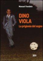 Dino Viola. La prigionia del sogno - Fondato Manuel