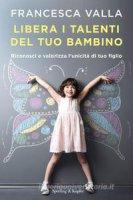 Libera i talenti del tuo bambino - Francesca Valla