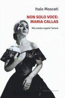 Non solo voce, Maria Callas. Mai amata regalò l'amore - Moscati Italo