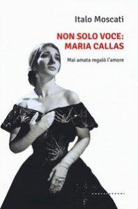 Copertina di 'Non solo voce, Maria Callas. Mai amata regalò l'amore'