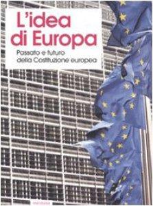 Copertina di 'L' idea di Europa. Passato e futuro della Costituzione europea. Atti del Convegno (Cuneo, 1-3 dicembre 2005)'