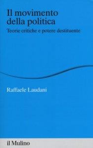 Copertina di 'Il movimento della politica. Teorie critiche e potere destituente'