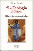 La teologia di Paolo. Abbozzi in forma epistolare - Barbaglio Giuseppe