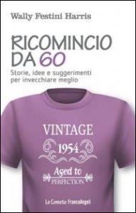 Copertina di 'Ricomincio da 60. Storie, idee e suggerimenti per invecchiare meglio'