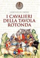 I cavalieri della tavola rotonda - Chrétien de Troyes