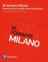 Ri-formare Milano. Progetti per aree ed edifici in stato di abbandono. Ediz. italiana e inglese