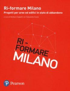 Copertina di 'Ri-formare Milano. Progetti per aree ed edifici in stato di abbandono. Ediz. italiana e inglese'