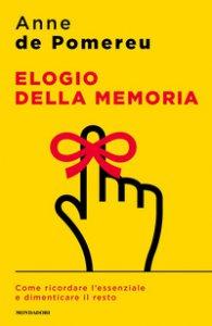 Copertina di 'Elogio della memoria. Come ricordare l'essenziale e dimenticare il resto'