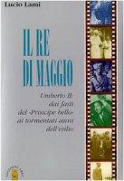 Il re di maggio Umberto II - Lami Lucio
