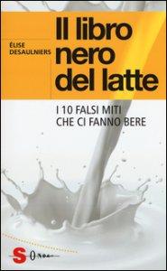 Copertina di 'Il libro nero del latte. I 10 falsi miti che ci fanno bere'
