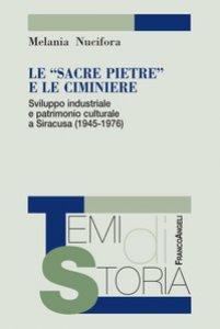 Copertina di 'Le «sacre pietre» e le ciminiere. Sviluppo industriale e patrimonio culturale a Siracusa (1945-1976)'