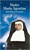 Madre Maria Agostina. Dall'Africa al mondo - Salvoldi Valentino