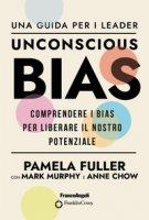 Unconscious Bias. Una guida per i leader. Comprendere i Bias per liberare il nostro potenziale - Fuller Pamela, Murphy Mark, Chow Anne