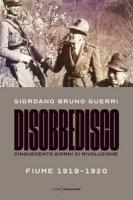Disobbedisco. Cinquecento giorni di rivoluzione. Fiume 1919-1920 - Guerri Giordano Bruno