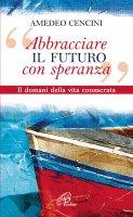 «Abbracciare il futuro con speranza» - Amedeo Cencini