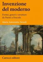 Invenzione del moderno. Forme, generi e strutture da Parini a Foscolo - Terzoli Maria Antonietta
