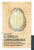 Cervello compassionevole. Come percezioni, emozioni e conoscenza possono trasformare le nostre capacità intellettive. (Il) - Gerald Hüther
