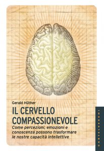 Copertina di 'Cervello compassionevole. Come percezioni, emozioni e conoscenza possono trasformare le nostre capacità intellettive. (Il)'