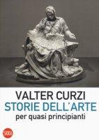 Storie dell'arte per quasi principianti - Curzi Valter