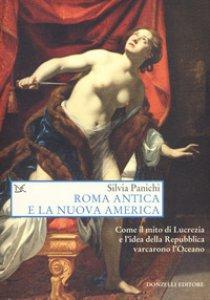 Copertina di 'Roma antica e la nuova america. Come il mito di Lucrezia e l'idea di Repubblica varcarono l'Oceano'