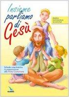 Insieme parliamo di Gesù. Schede catechistiche in preparazione alla Prima Comunione - Scavone Maria Giovanna