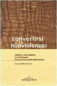 Copertina di 'Convertirsi alla nonviolenza? Credenti e non credenti si interrogano su laicità, religione, nonviolenza'
