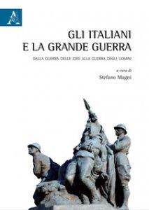 Copertina di 'Gli italiani e la Grande Guerra. Dalla guerra delle idee alla guerra degli uomini'